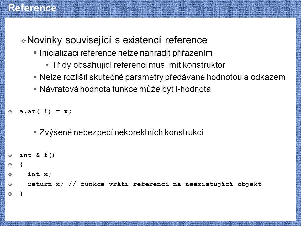 Reference  Novinky související s existencí reference  Inicializaci reference nelze nahradit přiřazením Třídy obsahující referenci musí mít konstrukt