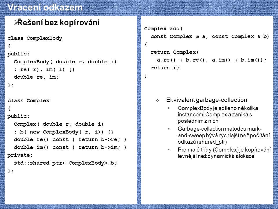 Vracení odkazem  Řešení bez kopírování class ComplexBody { public: ComplexBody( double r, double i) : re( r), im( i) {} double re, im; }; class Compl
