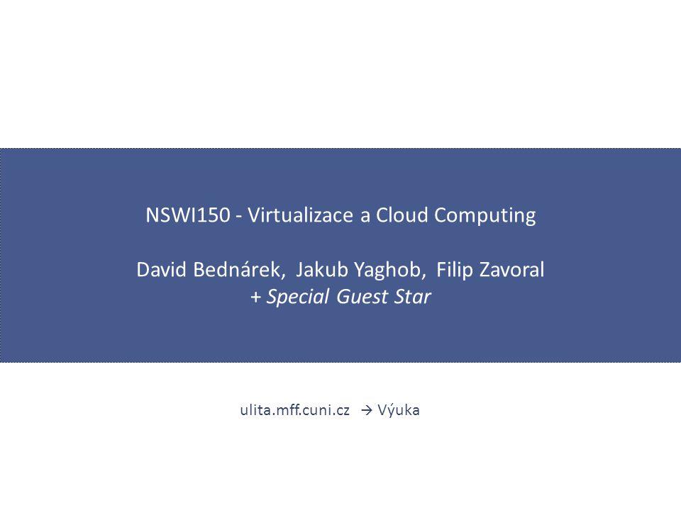 NSWI150 - Virtualizace a Cloud Computing David Bednárek, Jakub Yaghob, Filip Zavoral + Special Guest Star ulita.mff.cuni.cz  Výuka
