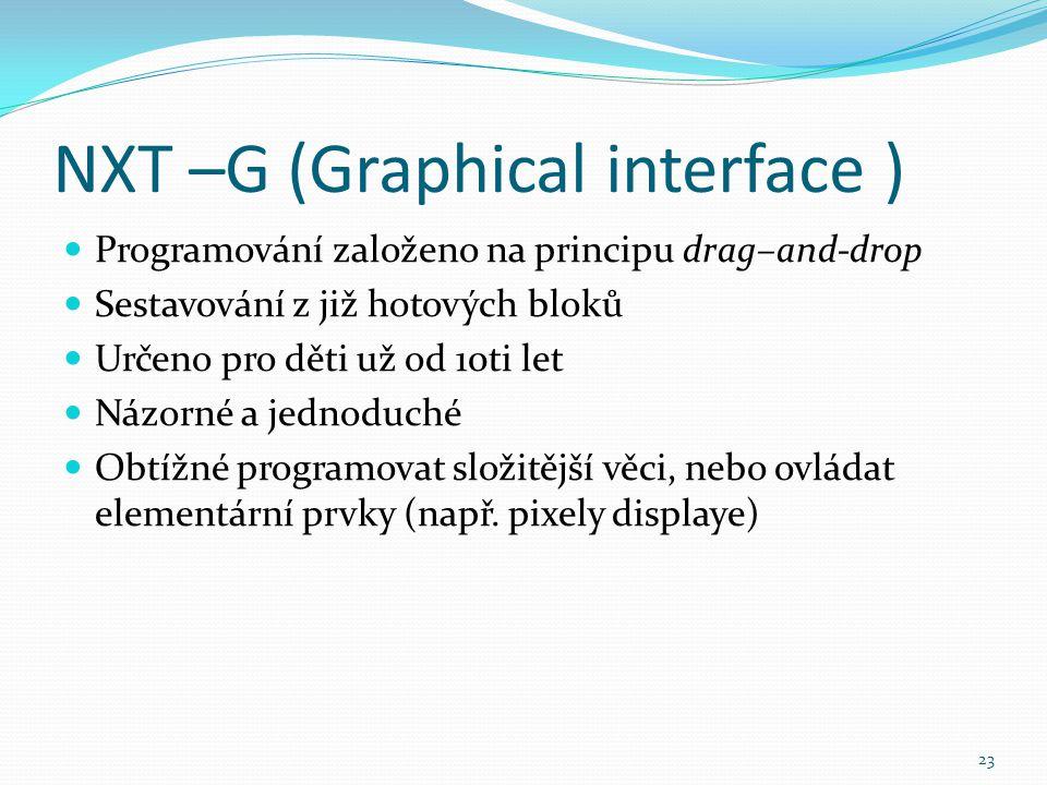 NXT –G (Graphical interface ) Programování založeno na principu drag–and-drop Sestavování z již hotových bloků Určeno pro děti už od 10ti let Názorné