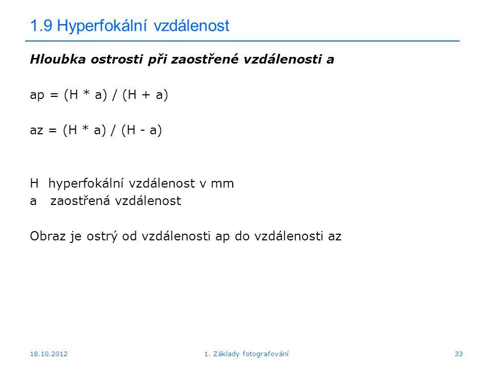 18.10.20121. Základy fotografování33 1.9 Hyperfokální vzdálenost Hloubka ostrosti při zaostřené vzdálenosti a ap = (H * a) / (H + a) az = (H * a) / (H