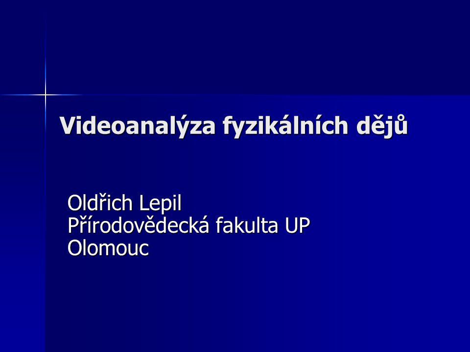 Videoanalýza fyzikálních dějů Oldřich Lepil Přírodovědecká fakulta UP Olomouc