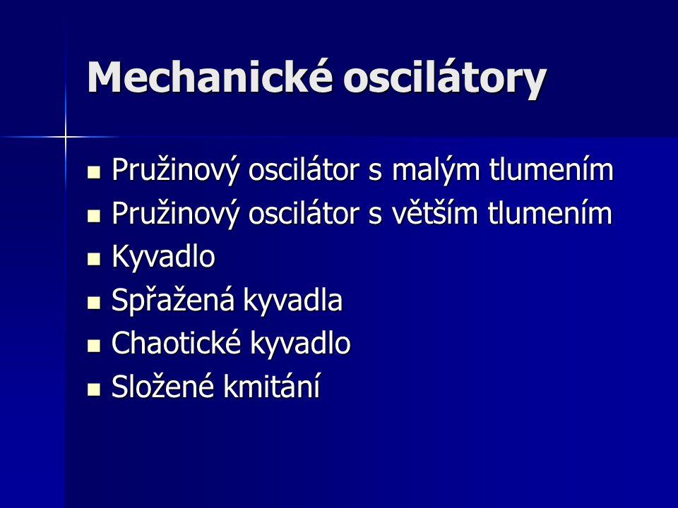 Mechanické oscilátory Pružinový oscilátor s malým tlumením Pružinový oscilátor s malým tlumením Pružinový oscilátor s větším tlumením Pružinový oscilátor s větším tlumením Kyvadlo Kyvadlo Spřažená kyvadla Spřažená kyvadla Chaotické kyvadlo Chaotické kyvadlo Složené kmitání Složené kmitání