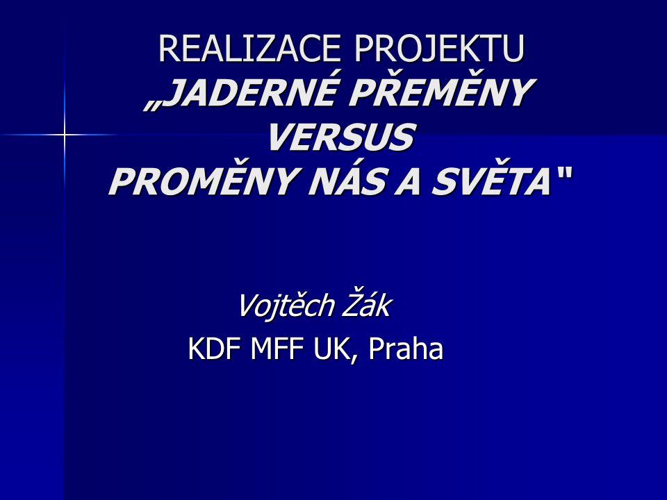 """REALIZACE PROJEKTU """"JADERNÉ PŘEMĚNY VERSUS PROMĚNY NÁS A SVĚTA REALIZACE PROJEKTU """"JADERNÉ PŘEMĚNY VERSUS PROMĚNY NÁS A SVĚTA Vojtěch Žák KDF MFF UK, Praha KDF MFF UK, Praha"""