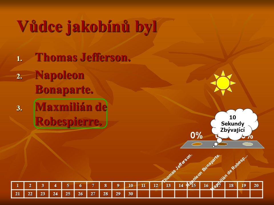Vůdce jakobínů byl 1. Thomas Jefferson. 2. Napoleon Bonaparte. 3. Maxmilián de Robespierre. 10 Sekundy Zbývající 1234567891011121314151617181920212223
