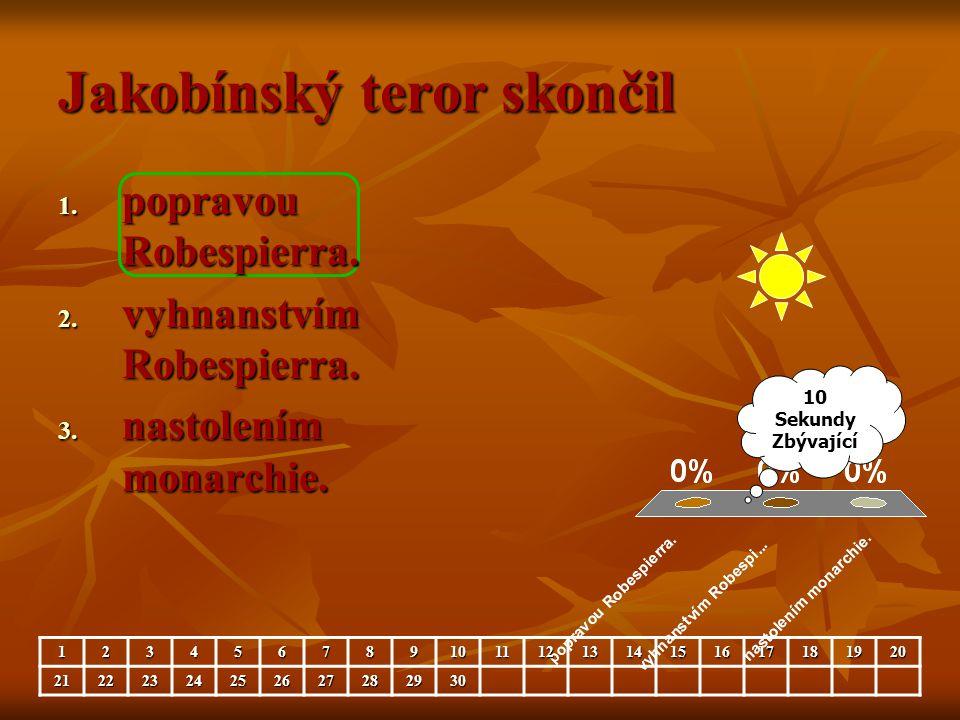Jakobínský teror skončil 1. popravou Robespierra. 2. vyhnanstvím Robespierra. 3. nastolením monarchie. 10 Sekundy Zbývající 12345678910111213141516171