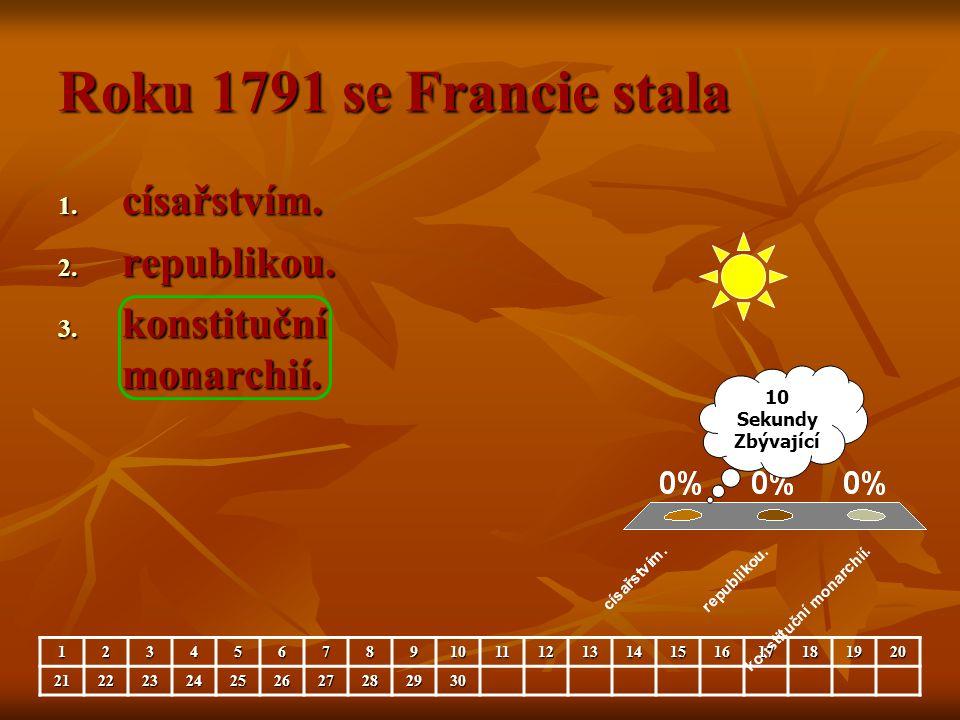 Roku 1791 se Francie stala 1. císařstvím. 2. republikou. 3. konstituční monarchií. 10 Sekundy Zbývající 1234567891011121314151617181920212223242526272