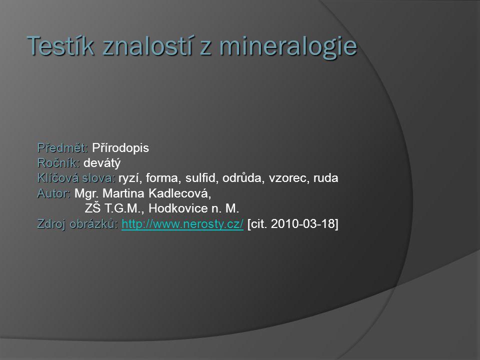 Testík znalostí z mineralogie Předmět: Předmět: Přírodopis Ročník: Ročník: devátý Klíčová slova: Klíčová slova: ryzí, forma, sulfid, odrůda, vzorec, r