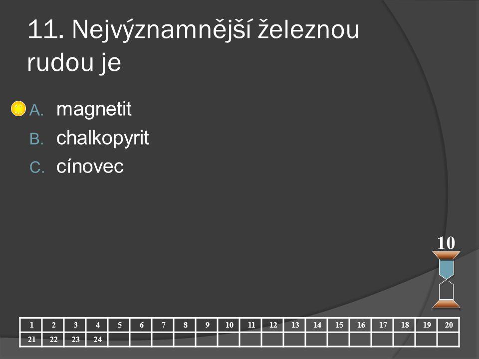 11. Nejvýznamnější železnou rudou je A. magnetit B. chalkopyrit C. cínovec 10 123456789 11121314151617181920 21222324