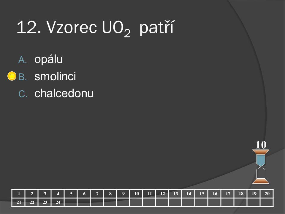 12. Vzorec UO 2 patří A. opálu B. smolinci C. chalcedonu 10 123456789 11121314151617181920 21222324