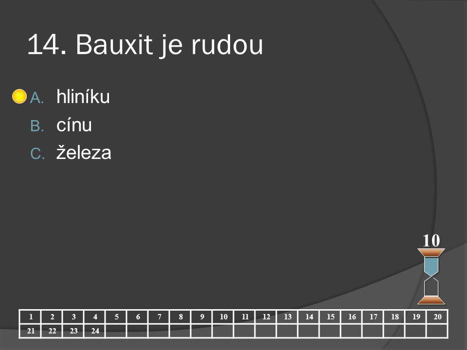 14. Bauxit je rudou A. hliníku B. cínu C. železa 10 123456789 11121314151617181920 21222324