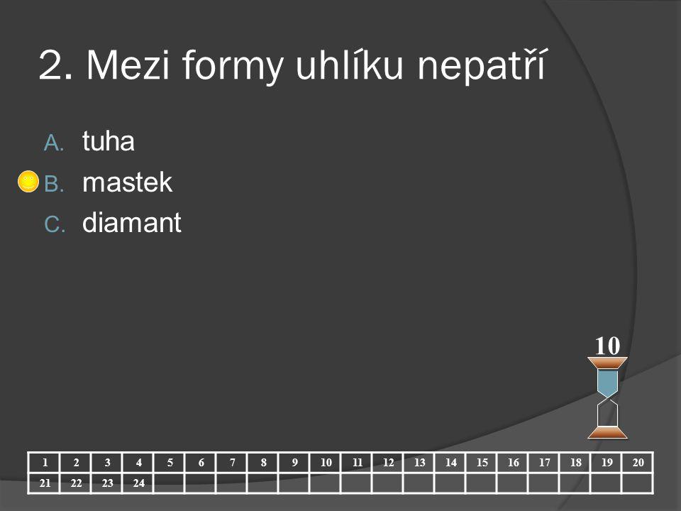 2. Mezi formy uhlíku nepatří A. tuha B. mastek C. diamant 10 123456789 11121314151617181920 21222324