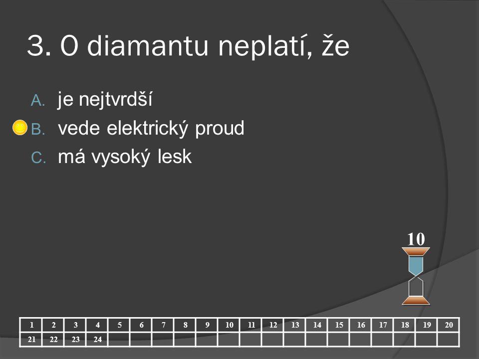 3. O diamantu neplatí, že A. je nejtvrdší B. vede elektrický proud C. má vysoký lesk 10 123456789 11121314151617181920 21222324