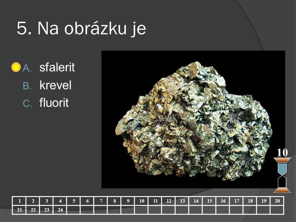 5. Na obrázku je A. sfalerit B. krevel C. fluorit 10 123456789 11121314151617181920 21222324