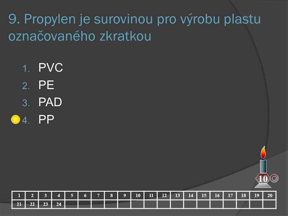 9. Propylen je surovinou pro výrobu plastu označovaného zkratkou 1. PVC 2. PE 3. PAD 4. PP 1234567891011121314151617181920 21222324 10