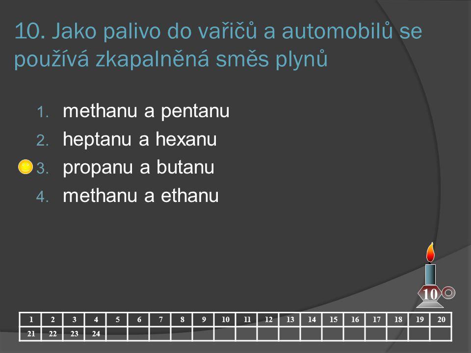 10. Jako palivo do vařičů a automobilů se používá zkapalněná směs plynů 1. methanu a pentanu 2. heptanu a hexanu 3. propanu a butanu 4. methanu a etha