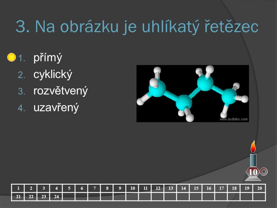 3. Na obrázku je uhlíkatý řetězec 1. přímý 2. cyklický 3. rozvětvený 4. uzavřený 1234567891011121314151617181920 21222324 10