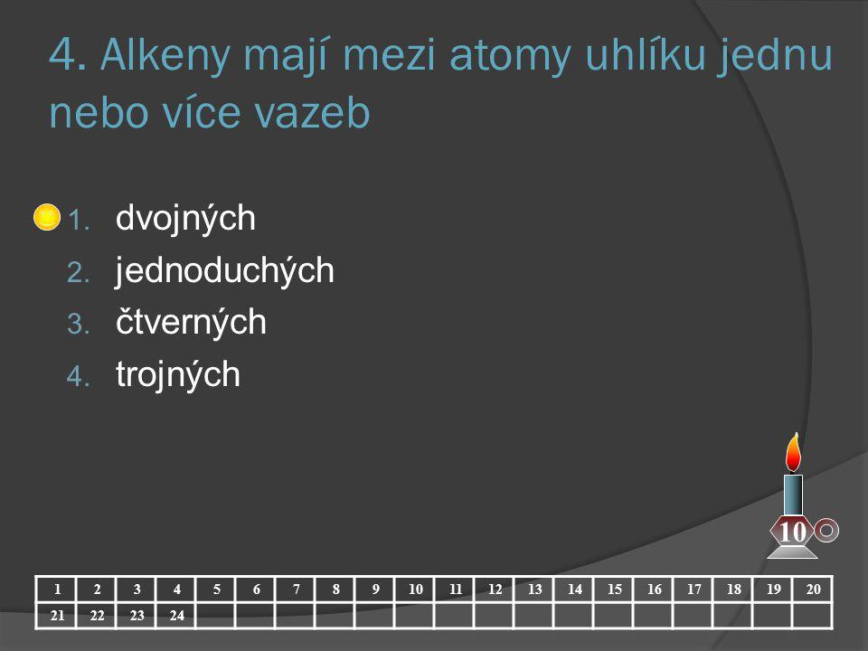 4. Alkeny mají mezi atomy uhlíku jednu nebo více vazeb 1. dvojných 2. jednoduchých 3. čtverných 4. trojných 1234567891011121314151617181920 21222324 1