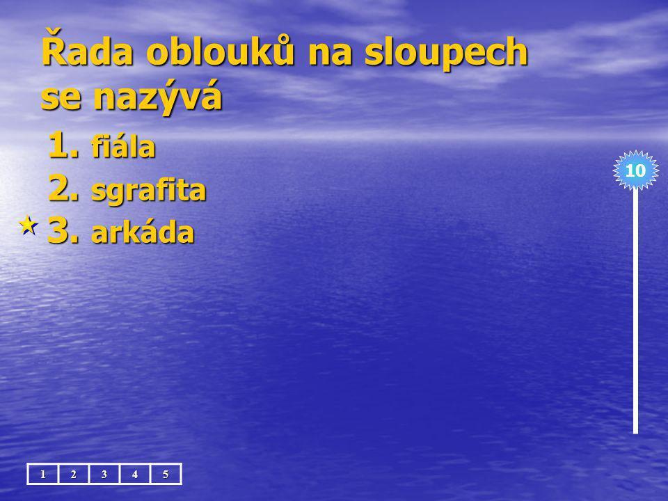 Řada oblouků na sloupech se nazývá 1. fiála 2. sgrafita 3. arkáda 10 12345