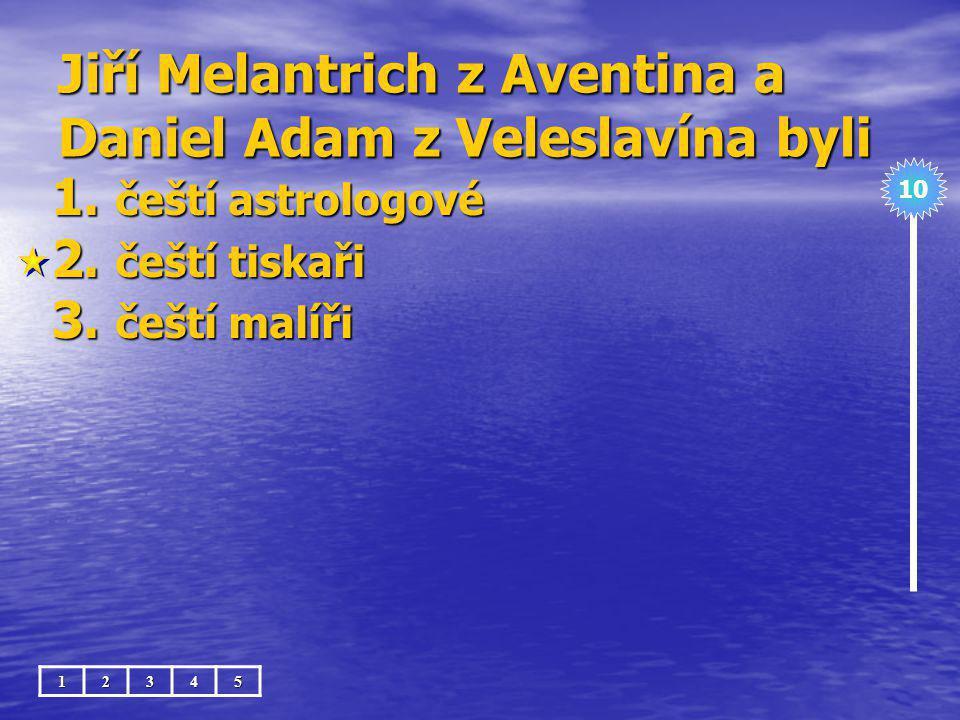 Jiří Melantrich z Aventina a Daniel Adam z Veleslavína byli 1.