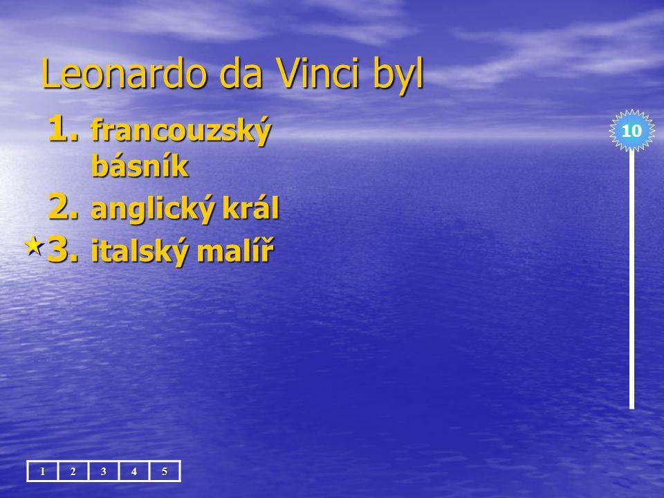 Leonardo da Vinci byl 1. francouzský básník 2. anglický král 3. italský malíř 10 12345
