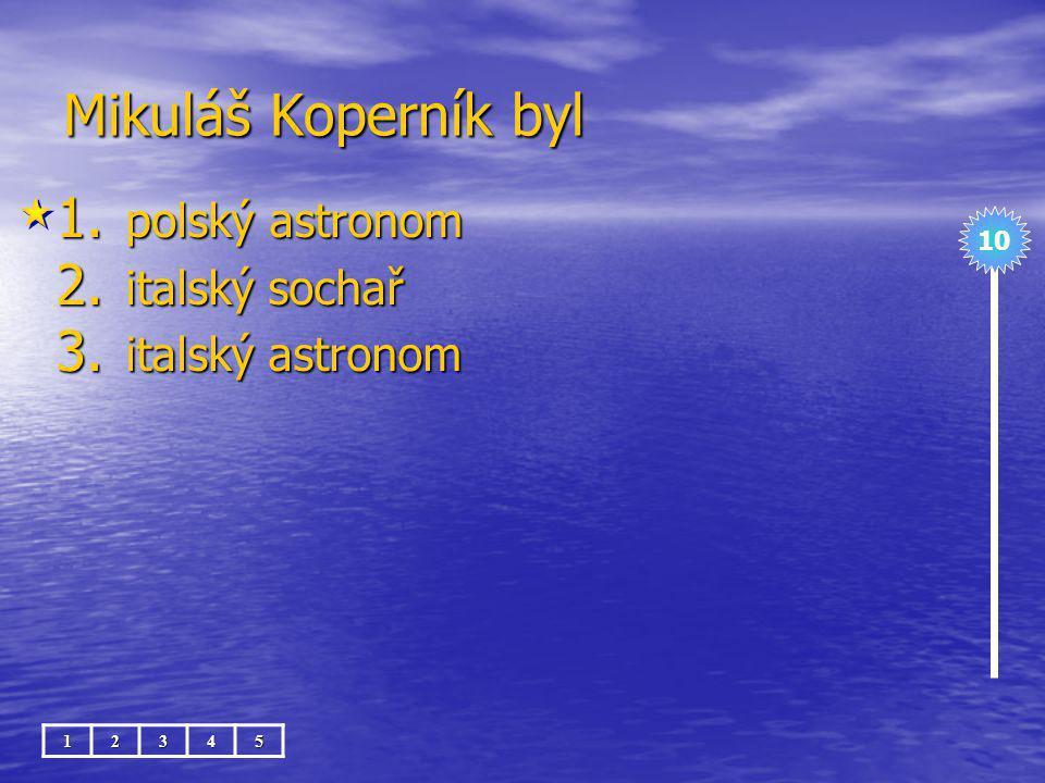 Mikuláš Koperník byl 1. polský astronom 2. italský sochař 3. italský astronom 10 12345