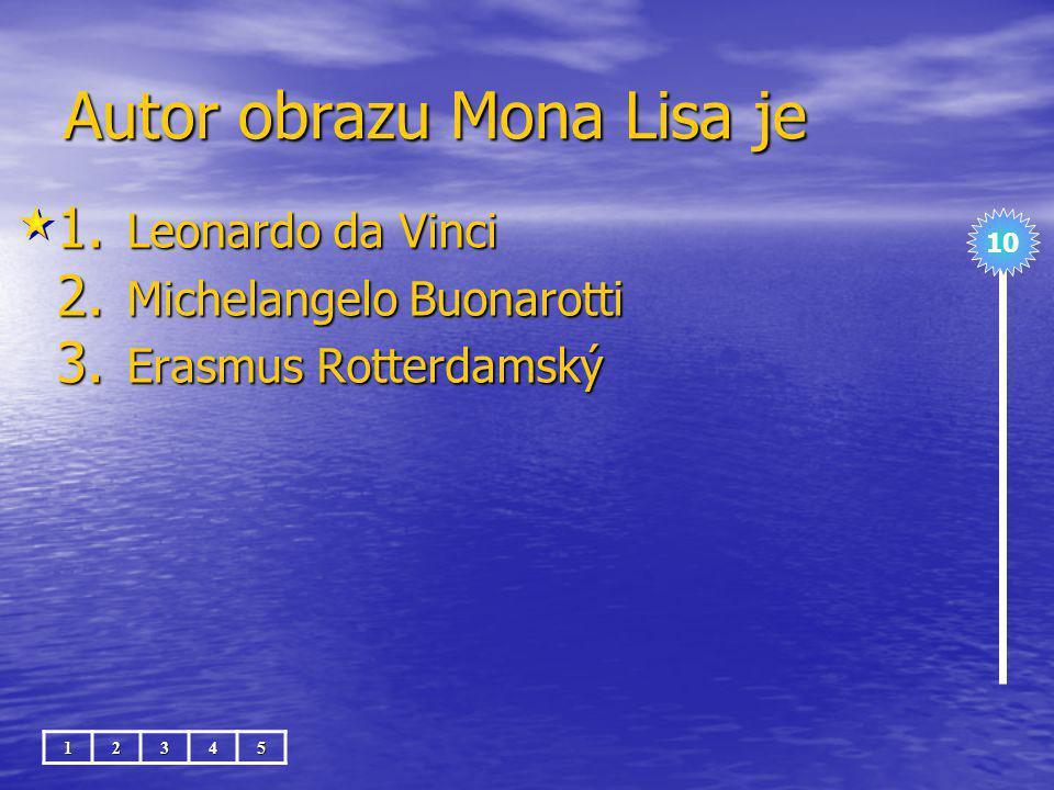 Autor obrazu Mona Lisa je 1.Leonardo da Vinci 2. Michelangelo Buonarotti 3.
