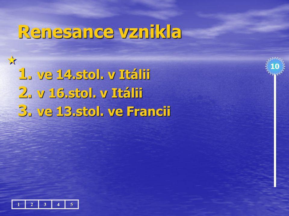 Renesance vznikla 1. ve 14.stol. v Itálii 2. v 16.stol. v Itálii 3. ve 13.stol. ve Francii 10 12345
