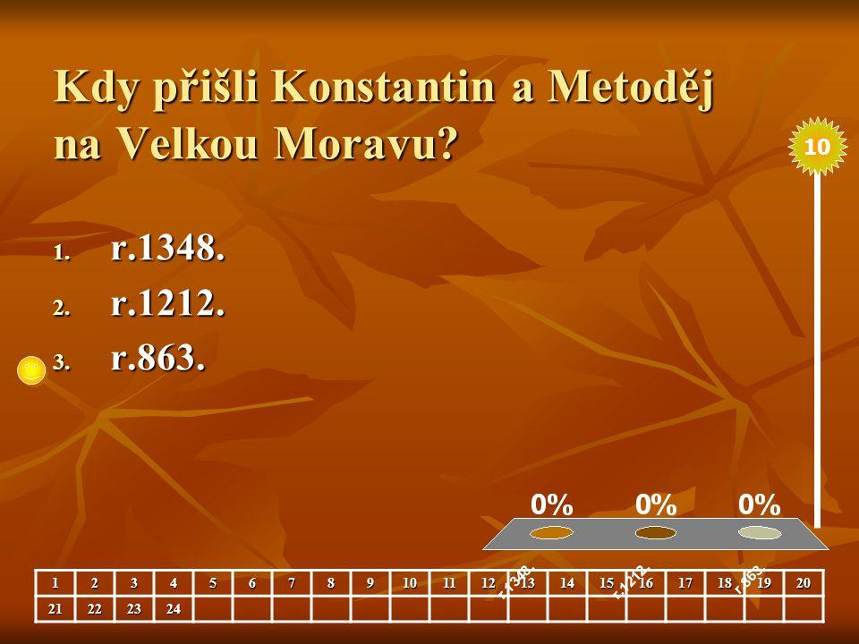 Kdy přišli Konstantin a Metoděj na Velkou Moravu? 1. r.1348. 2. r.1212. 3. r.863. 123456789101112131415161718192021222324 10