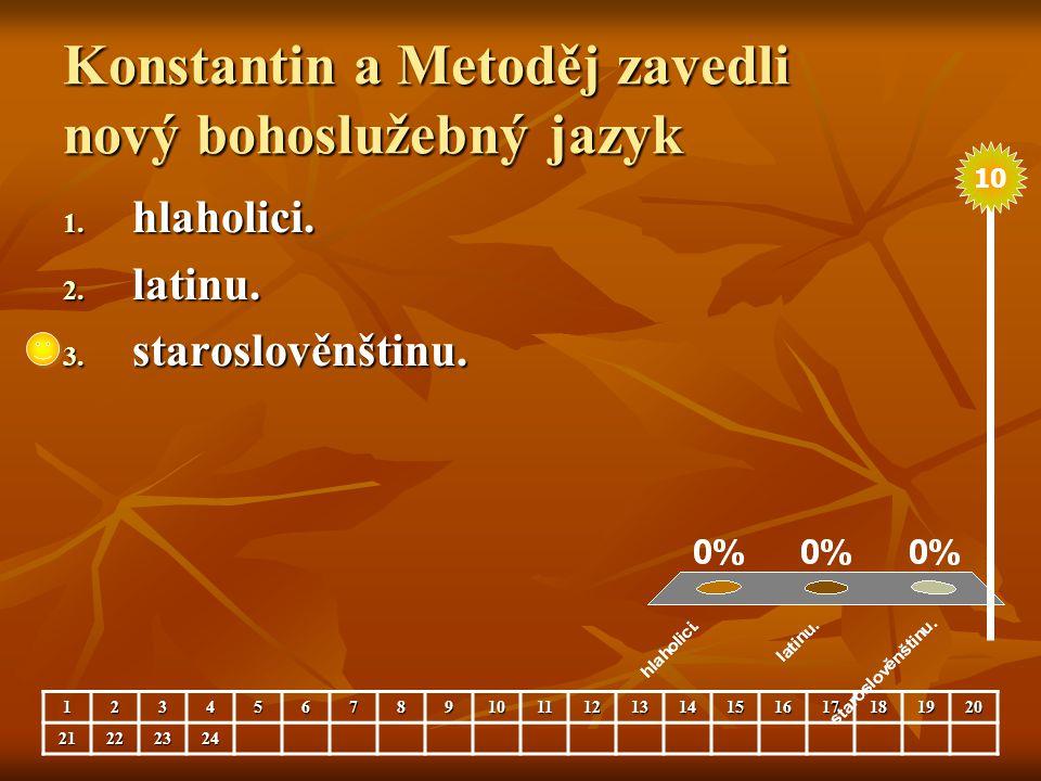 Konstantin a Metoděj zavedli nový bohoslužebný jazyk 1. hlaholici. 2. latinu. 3. staroslověnštinu. 123456789101112131415161718192021222324 10