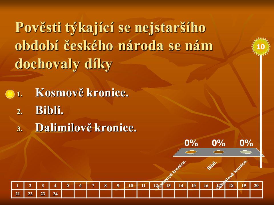 Pověsti týkající se nejstaršího období českého národa se nám dochovaly díky 1. Kosmově kronice. 2. Bibli. 3. Dalimilově kronice. 123456789101112131415