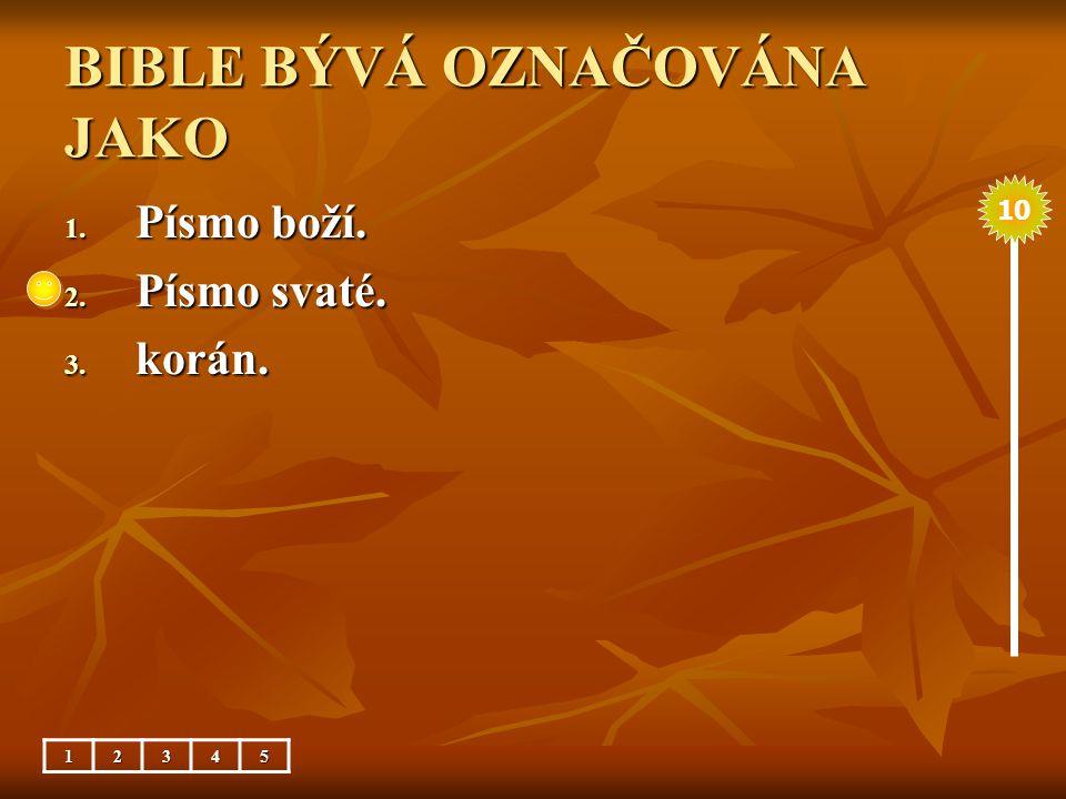 BIBLE BÝVÁ OZNAČOVÁNA JAKO 1. Písmo boží. 2. Písmo svaté. 3. korán. 10 12345