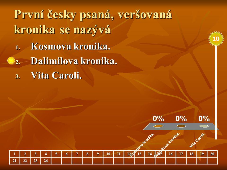 První česky psaná, veršovaná kronika se nazývá 1. Kosmova kronika. 2. Dalimilova kronika. 3. Vita Caroli. 123456789101112131415161718192021222324 10