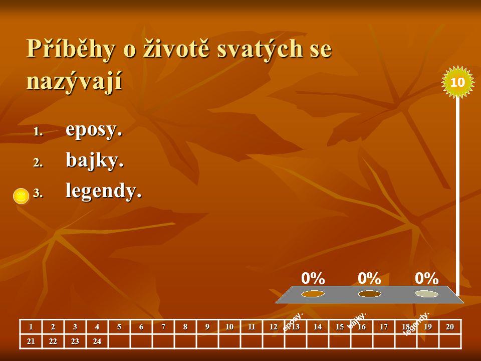 Příběhy o životě svatých se nazývají 1. eposy. 2. bajky. 3. legendy. 123456789101112131415161718192021222324 10