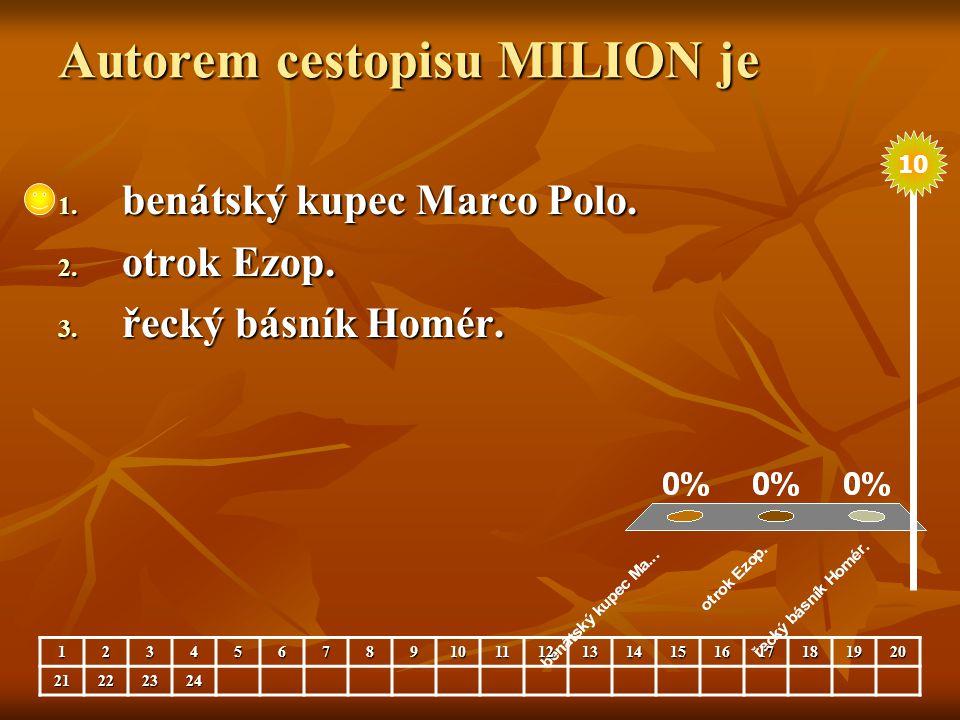 Autorem cestopisu MILION je 1. benátský kupec Marco Polo. 2. otrok Ezop. 3. řecký básník Homér. 123456789101112131415161718192021222324 10