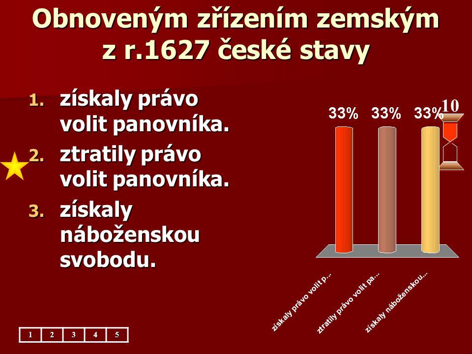 Obnoveným zřízením zemským z r.1627 české stavy 10 1. získaly právo volit panovníka. 2. ztratily právo volit panovníka. 3. získaly náboženskou svobodu