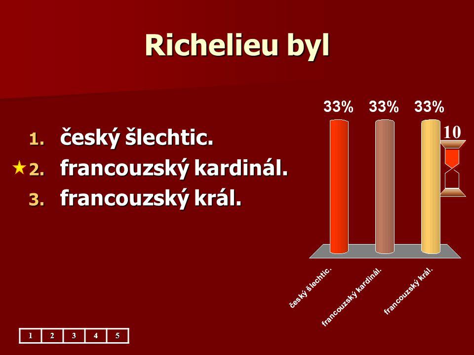 Richelieu byl 10 1. český šlechtic. 2. francouzský kardinál. 3. francouzský král. 12345