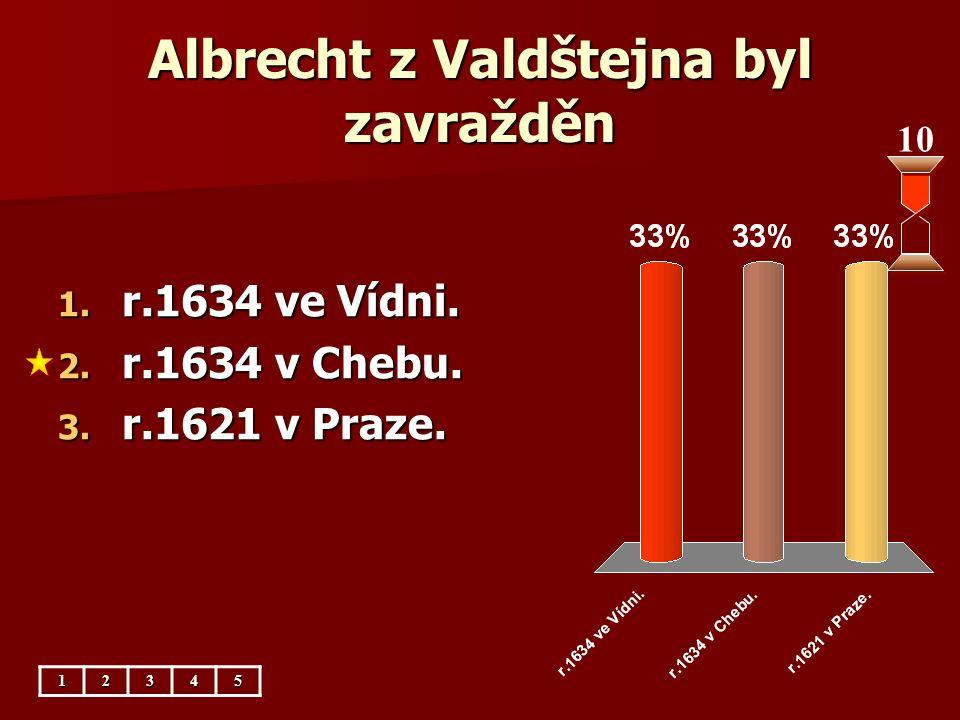 Albrecht z Valdštejna byl zavražděn 10 1. r.1634 ve Vídni. 2. r.1634 v Chebu. 3. r.1621 v Praze. 12345