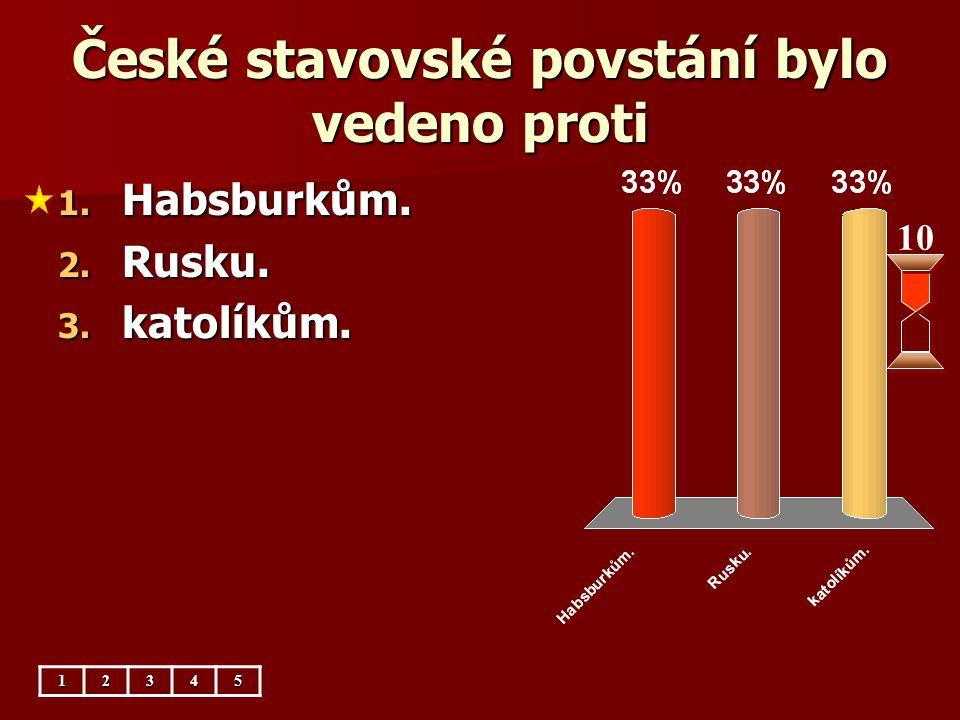 České stavovské povstání bylo vedeno proti 10 1. Habsburkům. 2. Rusku. 3. katolíkům. 12345