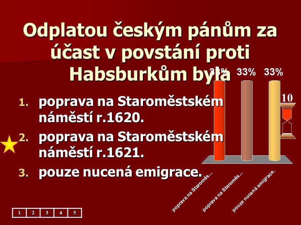Odplatou českým pánům za účast v povstání proti Habsburkům byla 10 1. poprava na Staroměstském náměstí r.1620. 2. poprava na Staroměstském náměstí r.1
