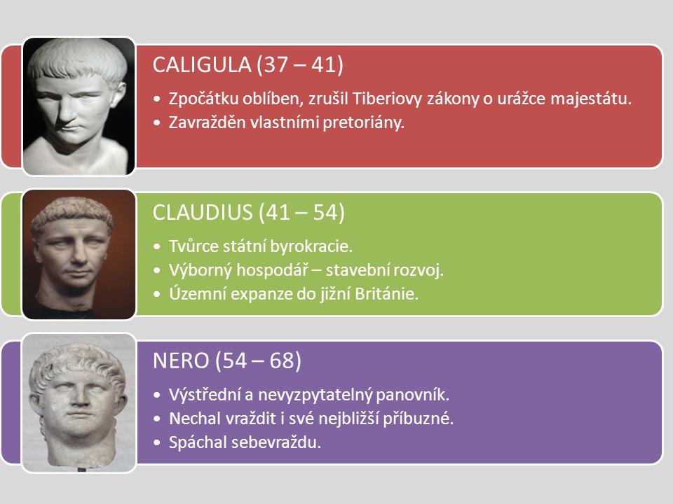 CALIGULA (37 – 41) Zpočátku oblíben, zrušil Tiberiovy zákony o urážce majestátu. Zavražděn vlastními pretoriány. CLAUDIUS (41 – 54) Tvůrce státní byro