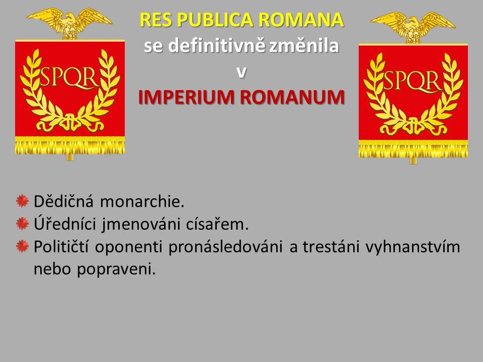 RES PUBLICA ROMANA se definitivně změnila v IMPERIUM ROMANUM Dědičná monarchie. Úředníci jmenováni císařem. Političtí oponenti pronásledováni a trestá