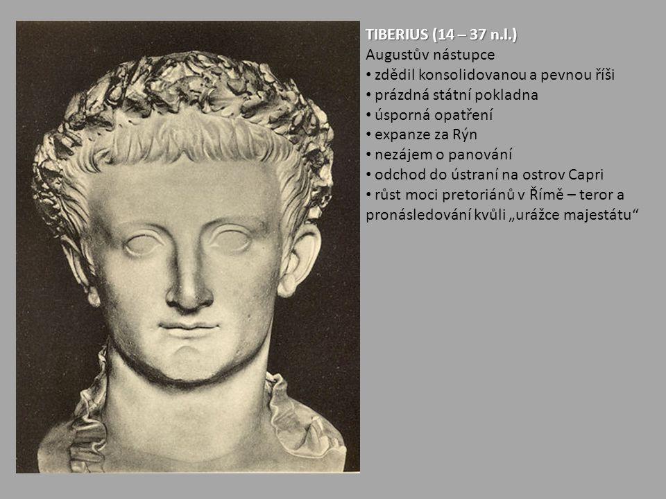 TIBERIUS (14 – 37 n.l.) Augustův nástupce zdědil konsolidovanou a pevnou říši prázdná státní pokladna úsporná opatření expanze za Rýn nezájem o panová