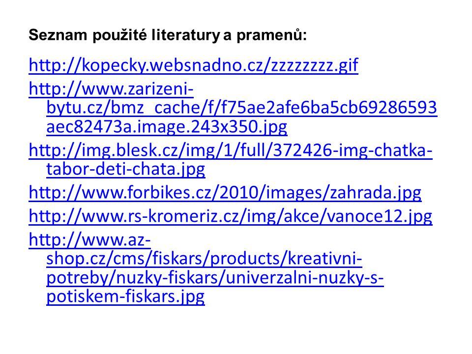 Seznam použité literatury a pramenů: http://kopecky.websnadno.cz/zzzzzzzz.gif http://www.zarizeni- bytu.cz/bmz_cache/f/f75ae2afe6ba5cb69286593 aec82473a.image.243x350.jpg http://img.blesk.cz/img/1/full/372426-img-chatka- tabor-deti-chata.jpg http://www.forbikes.cz/2010/images/zahrada.jpg http://www.rs-kromeriz.cz/img/akce/vanoce12.jpg http://www.az- shop.cz/cms/fiskars/products/kreativni- potreby/nuzky-fiskars/univerzalni-nuzky-s- potiskem-fiskars.jpg