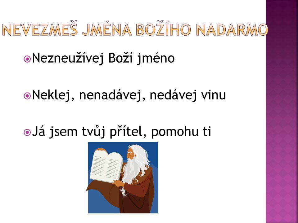  Nezneužívej Boží jméno  Neklej, nenadávej, nedávej vinu  Já jsem tvůj přítel, pomohu ti