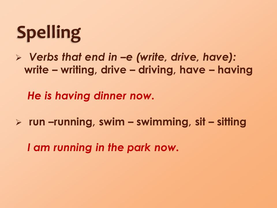  Verbs that end in –e (write, drive, have): write – writing, drive – driving, have – having He is having dinner now.  run –running, swim – swimming,