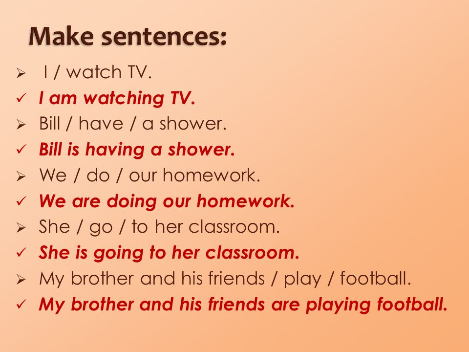  I / watch TV. I am watching TV.  Bill / have / a shower. Bill is having a shower.  We / do / our homework. We are doing our homework.  She / go /