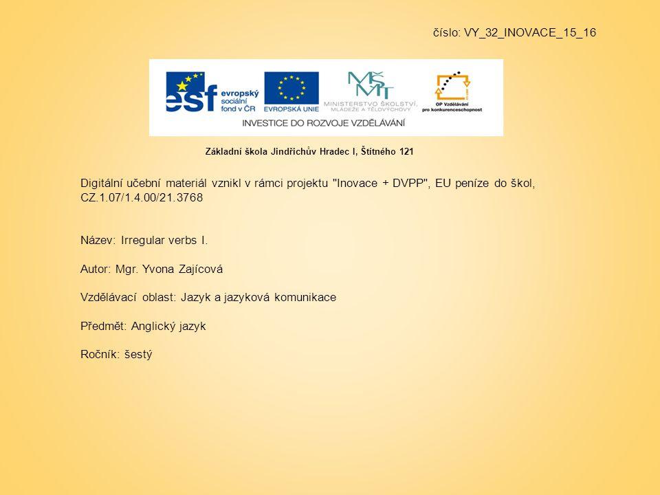 číslo: VY_32_INOVACE_15_16 Digitální učební materiál vznikl v rámci projektu Inovace + DVPP , EU peníze do škol, CZ.1.07/1.4.00/21.3768 Název: Irregular verbs I.