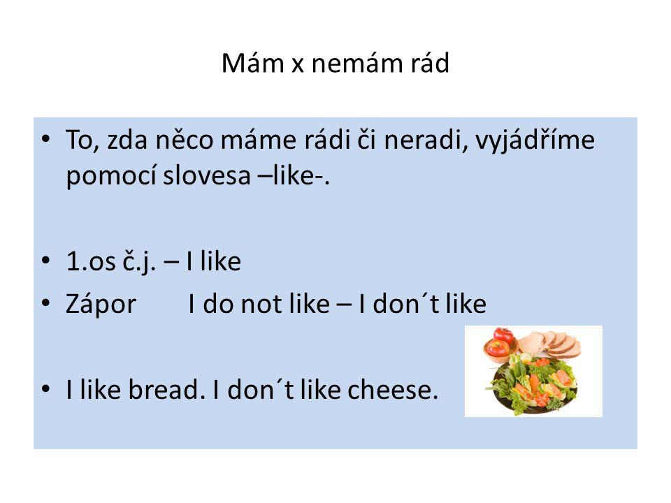 Mám x nemám rád To, zda něco máme rádi či neradi, vyjádříme pomocí slovesa –like-. 1.os č.j. – I like Zápor I do not like – I don´t like I like bread.