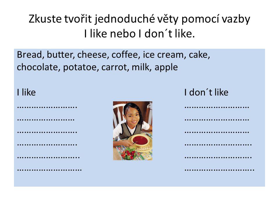 Zkuste tvořit jednoduché věty pomocí vazby I like nebo I don´t like. Bread, butter, cheese, coffee, ice cream, cake, chocolate, potatoe, carrot, milk,